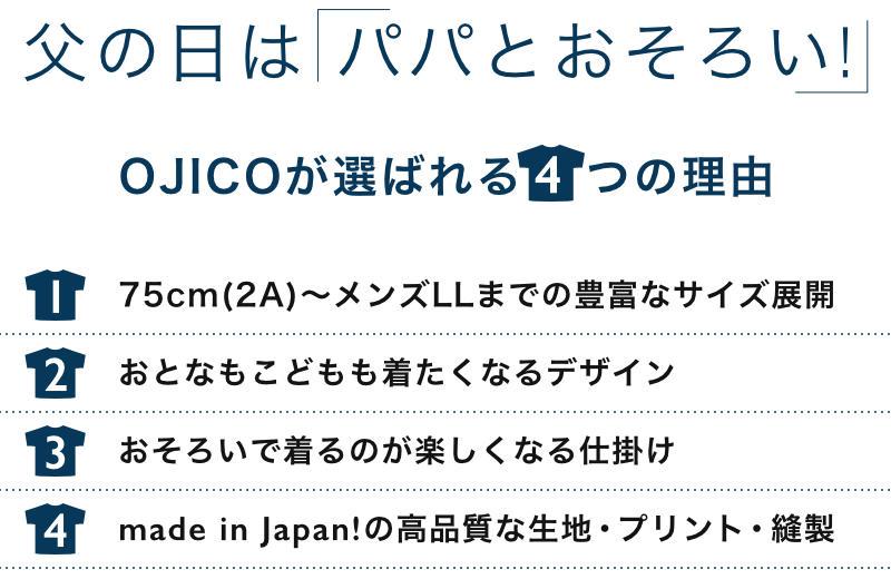 父の日は「パパとおそろい!」OJICOが選ばれる4つの理由 1、75cm(2A)〜メンズLLまでの豊富なサイズ展開 2、おとなもこどもも着たくなるデザイン 3、おそろいで着るのが楽しくなる仕掛け 4、made in Japan!の高品質な生地・プリント・縫製